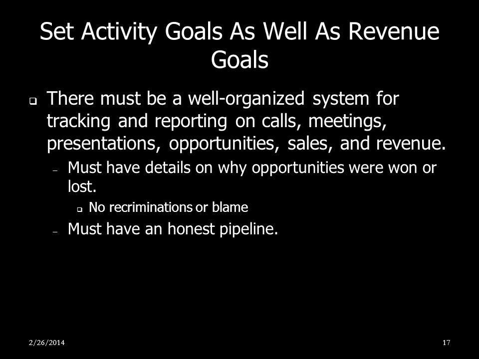 Set Activity Goals As Well As Revenue Goals There must be a well-organized system for tracking and reporting on calls, meetings, presentations, opport
