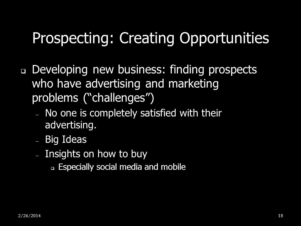 Prospecting: Creating Opportunities Developing new business: finding prospects who have advertising and marketing problems (challenges) – No one is co