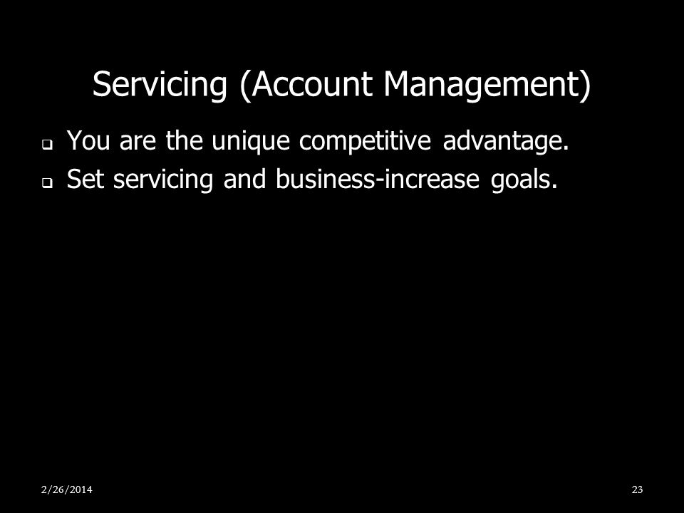 Servicing (Account Management) You are the unique competitive advantage. Set servicing and business-increase goals. 2/26/201423