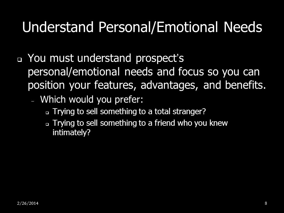 Understand Personal/Emotional Needs You must understand prospects personal/emotional needs and focus so you can position your features, advantages, an