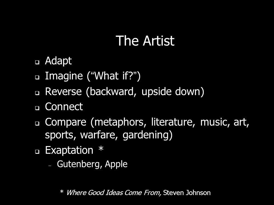 The Artist Adapt Imagine (What if?) Reverse (backward, upside down) Connect Compare (metaphors, literature, music, art, sports, warfare, gardening) Ex