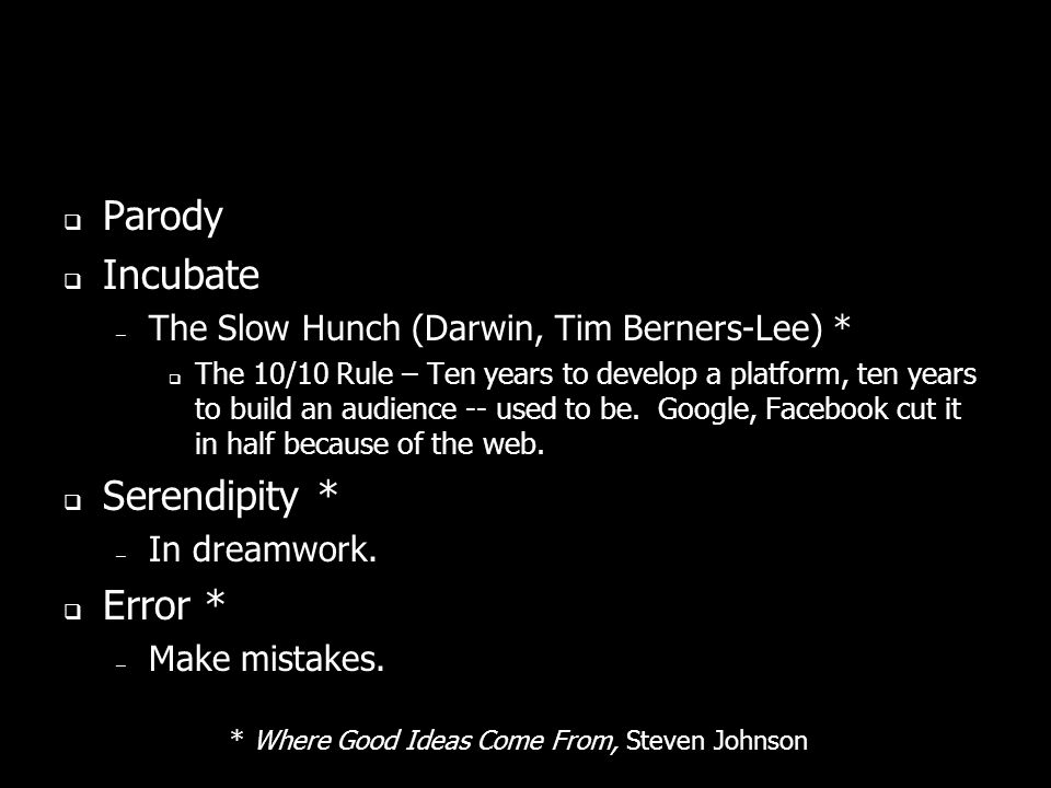 Parody Incubate – The Slow Hunch (Darwin, Tim Berners-Lee) * The 10/10 Rule – Ten years to develop a platform, ten years to build an audience -- used