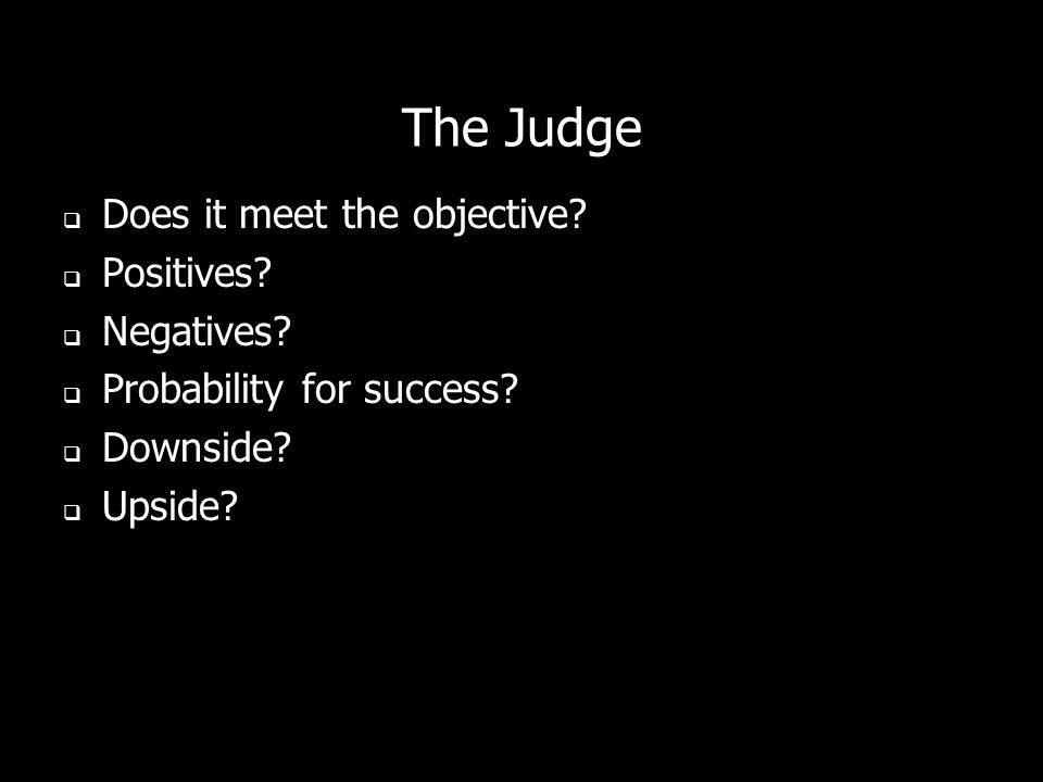 The Judge Does it meet the objective? Positives? Negatives? Probability for success? Downside? Upside?