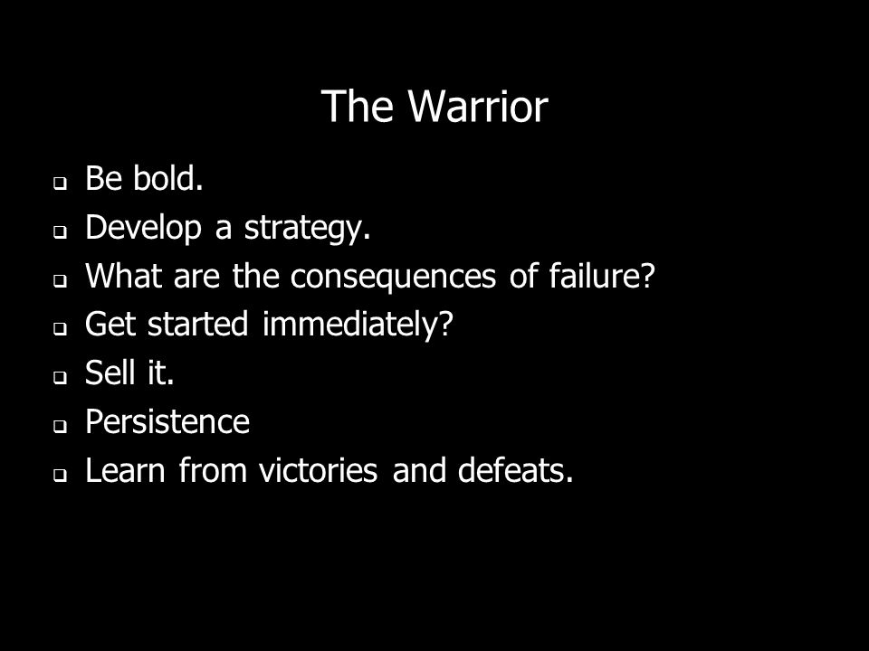 The Warrior Be bold. Develop a strategy. What are the consequences of failure? Get started immediately? Sell it. Persistence Learn from victories and