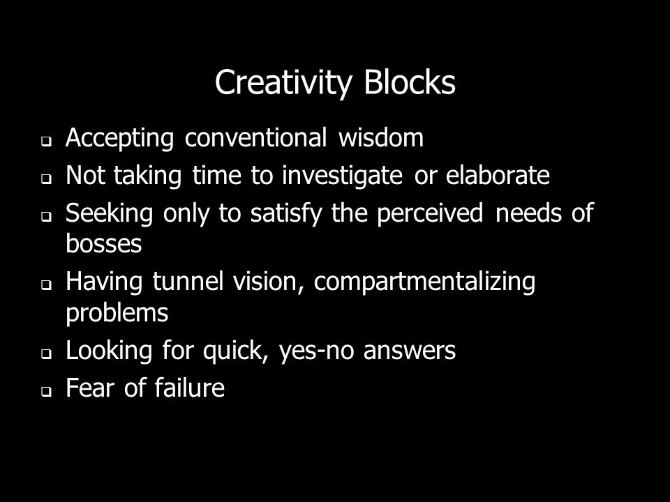 Creativity Blocks Accepting conventional wisdom Not taking time to investigate or elaborate Seeking only to satisfy the perceived needs of bosses Having tunnel vision, compartmentalizing problems Looking for quick, yes-no answers Fear of failure