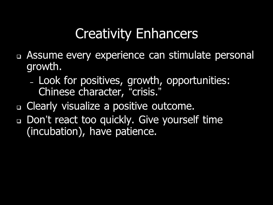 Creativity Enhancers Assume every experience can stimulate personal growth.