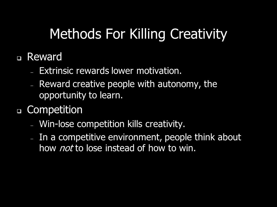 Methods For Killing Creativity Reward – Extrinsic rewards lower motivation. – Reward creative people with autonomy, the opportunity to learn. Competit