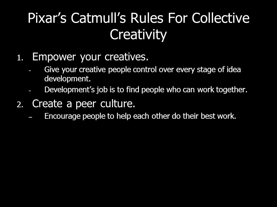 Pixars Catmulls Rules For Collective Creativity 1. Empower your creatives.  Give your creative people control over every stage of idea development. 