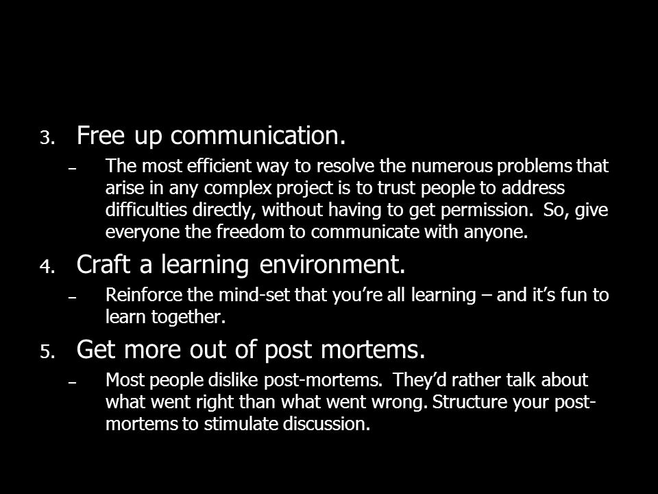 3. Free up communication. – The most efficient way to resolve the numerous problems that arise in any complex project is to trust people to address di