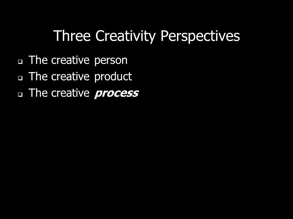 Three Creativity Perspectives The creative person The creative product The creative process