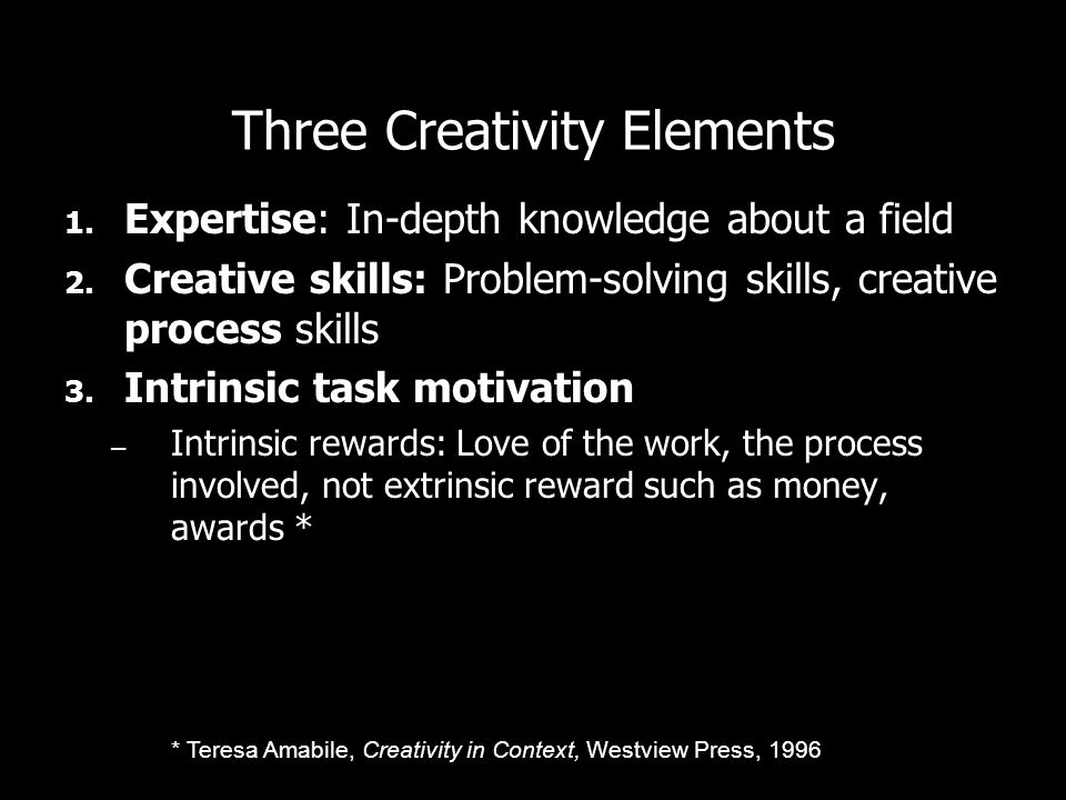 Three Creativity Elements 1.Expertise: In-depth knowledge about a field 2.