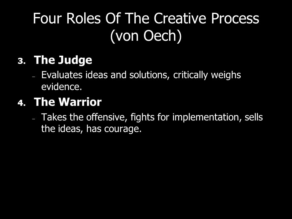 Four Roles Of The Creative Process (von Oech) 3. The Judge – Evaluates ideas and solutions, critically weighs evidence. 4. The Warrior – Takes the off