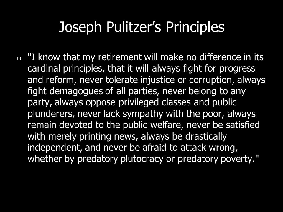 Joseph Pulitzers Principles I know that my retirement will make no difference in its cardinal principles, that it will always fight for progress and reform, never tolerate injustice or corruption, always fight demagogues of all parties, never belong to any party, always oppose privileged classes and public plunderers, never lack sympathy with the poor, always remain devoted to the public welfare, never be satisfied with merely printing news, always be drastically independent, and never be afraid to attack wrong, whether by predatory plutocracy or predatory poverty.