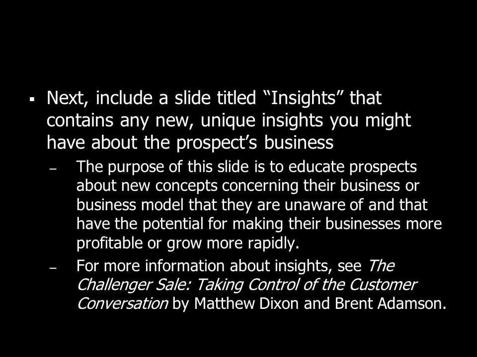 Next, include a slide titled Insights that contains any new, unique insights you might have about the prospects business – The purpose of this slide i