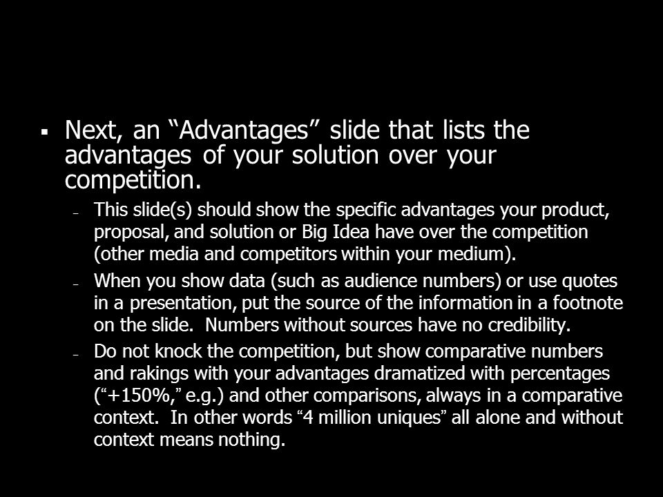 Next, an Advantages slide that lists the advantages of your solution over your competition. – This slide(s) should show the specific advantages your p
