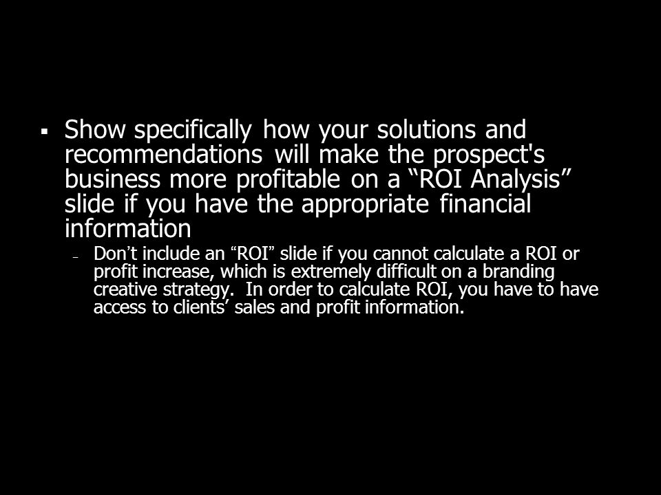 Show specifically how your solutions and recommendations will make the prospect's business more profitable on a ROI Analysis slide if you have the app