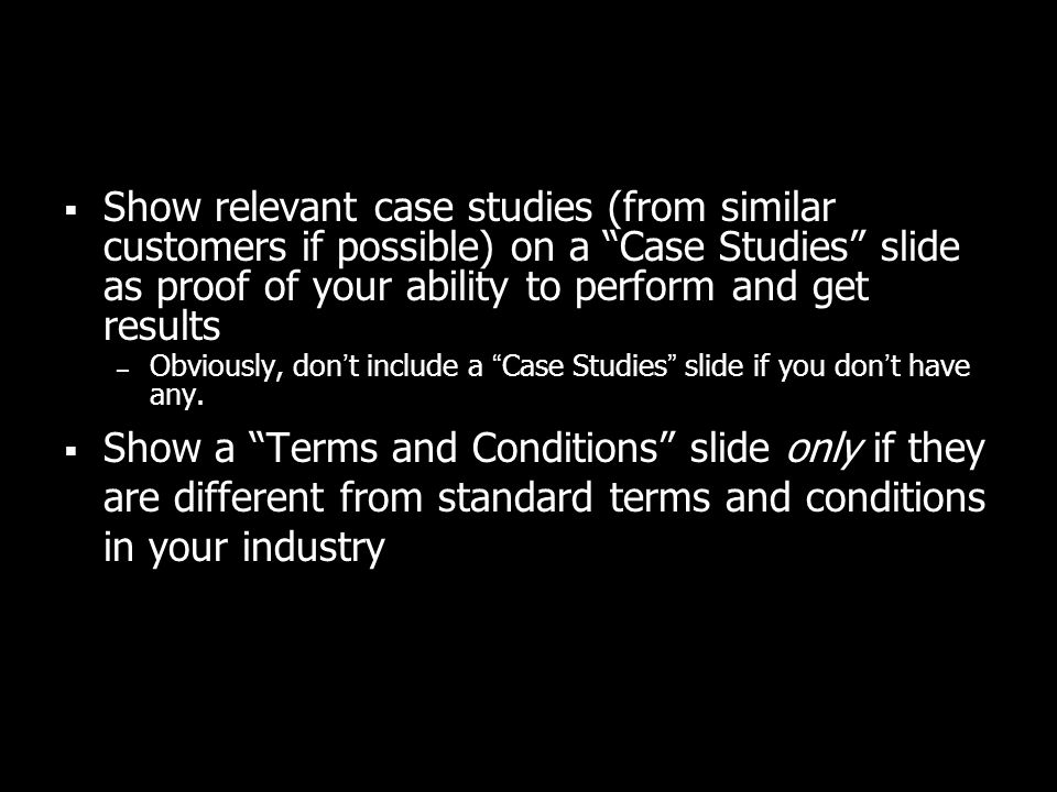 Show relevant case studies (from similar customers if possible) on a Case Studies slide as proof of your ability to perform and get results – Obviousl