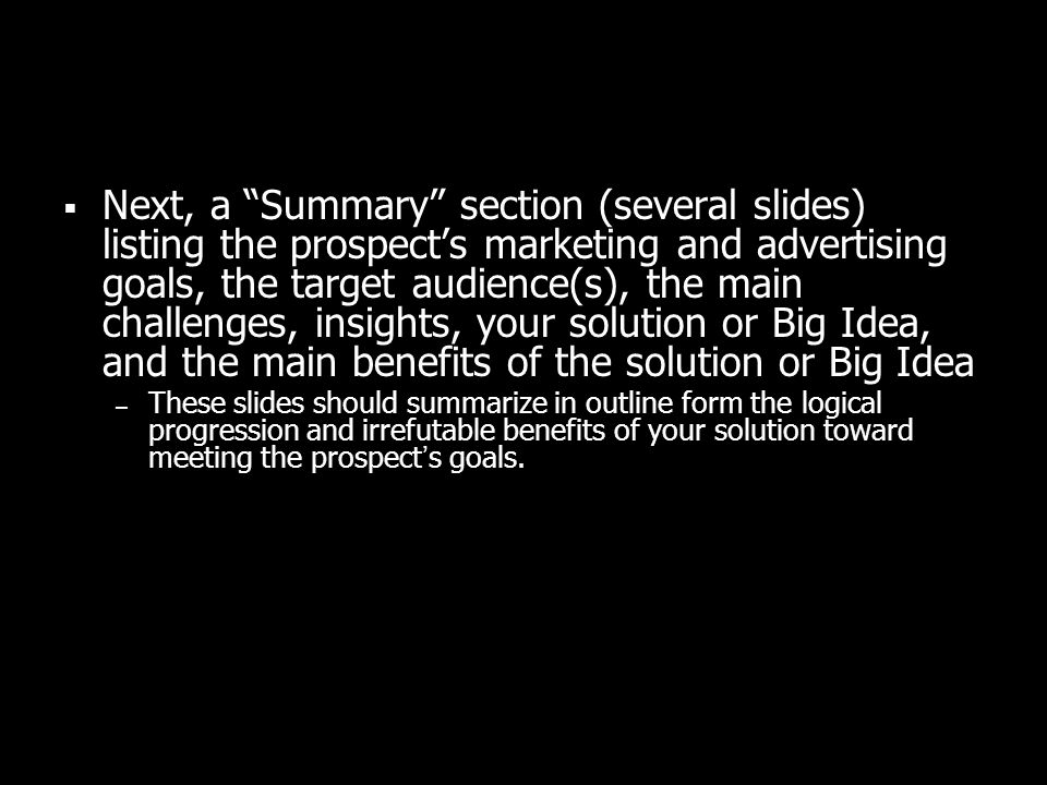 Next, a Summary section (several slides) listing the prospects marketing and advertising goals, the target audience(s), the main challenges, insights, your solution or Big Idea, and the main benefits of the solution or Big Idea – These slides should summarize in outline form the logical progression and irrefutable benefits of your solution toward meeting the prospects goals.