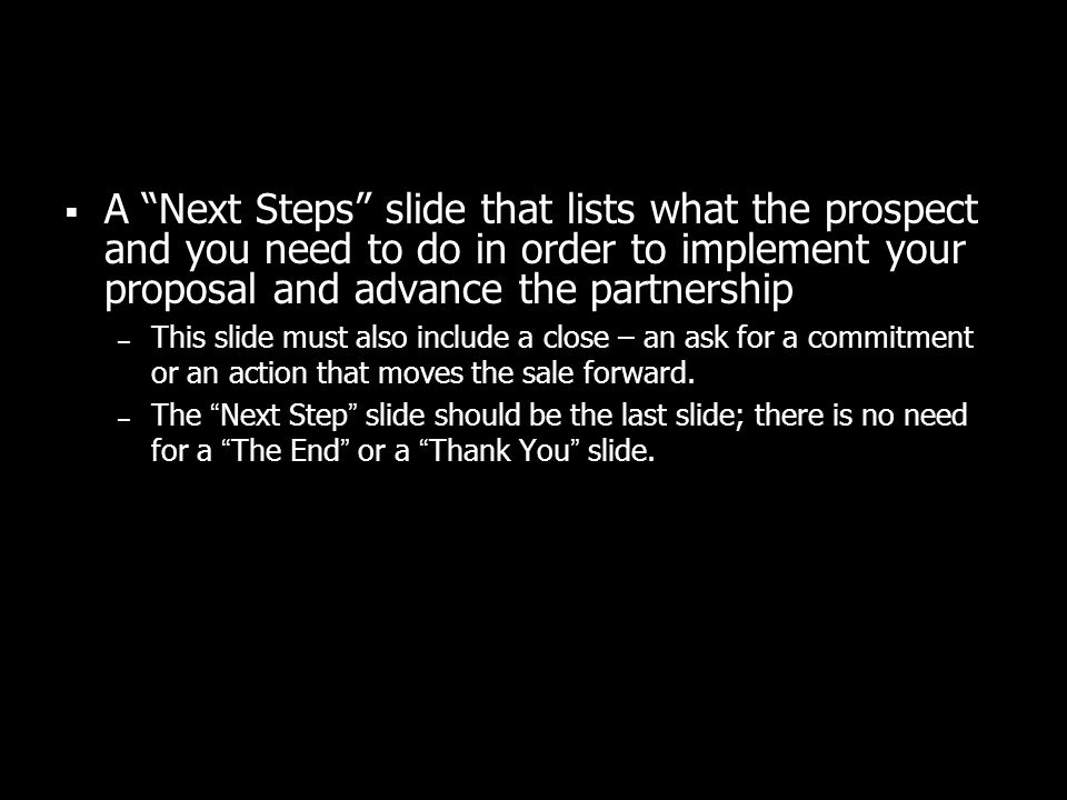 A Next Steps slide that lists what the prospect and you need to do in order to implement your proposal and advance the partnership – This slide must a