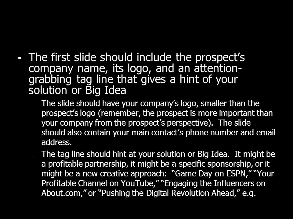 The first slide should include the prospects company name, its logo, and an attention- grabbing tag line that gives a hint of your solution or Big Ide