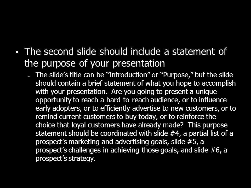 The second slide should include a statement of the purpose of your presentation – The slides title can be Introduction or Purpose, but the slide should contain a brief statement of what you hope to accomplish with your presentation.