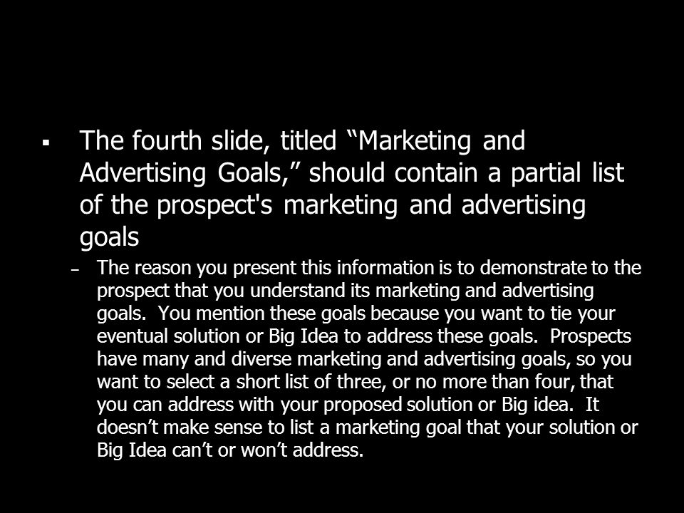 The fourth slide, titled Marketing and Advertising Goals, should contain a partial list of the prospect's marketing and advertising goals – The reason