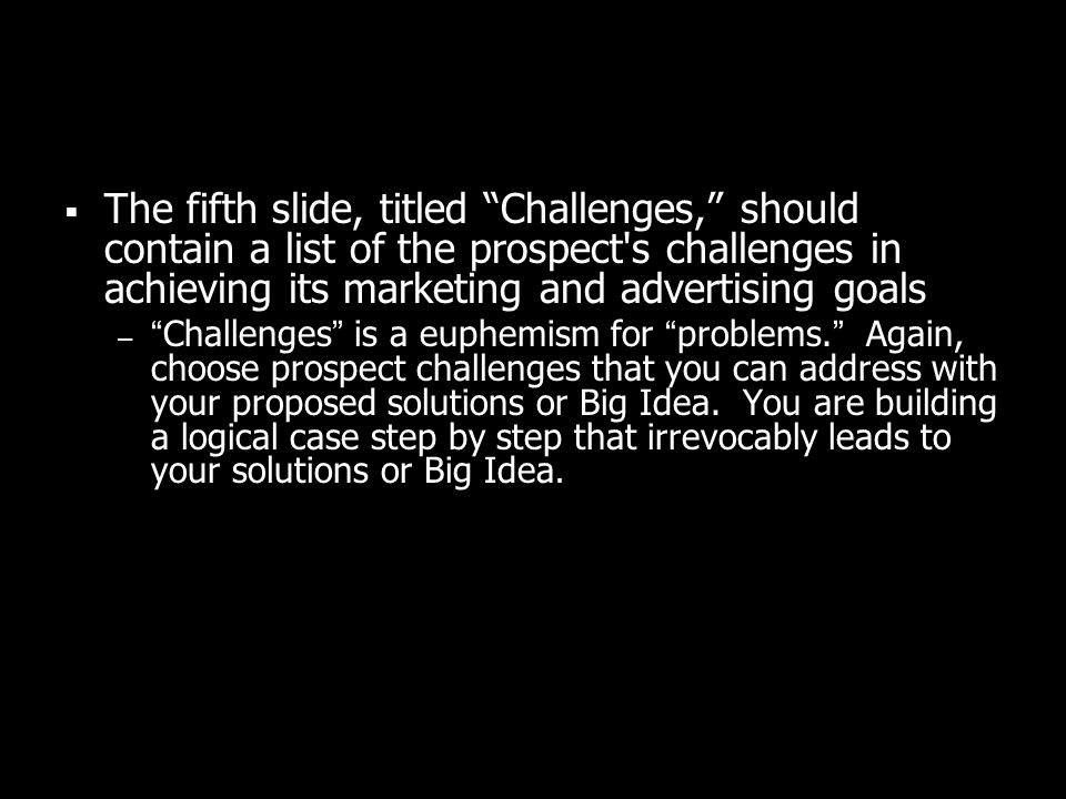 The fifth slide, titled Challenges, should contain a list of the prospect s challenges in achieving its marketing and advertising goals –Challenges is a euphemism for problems.