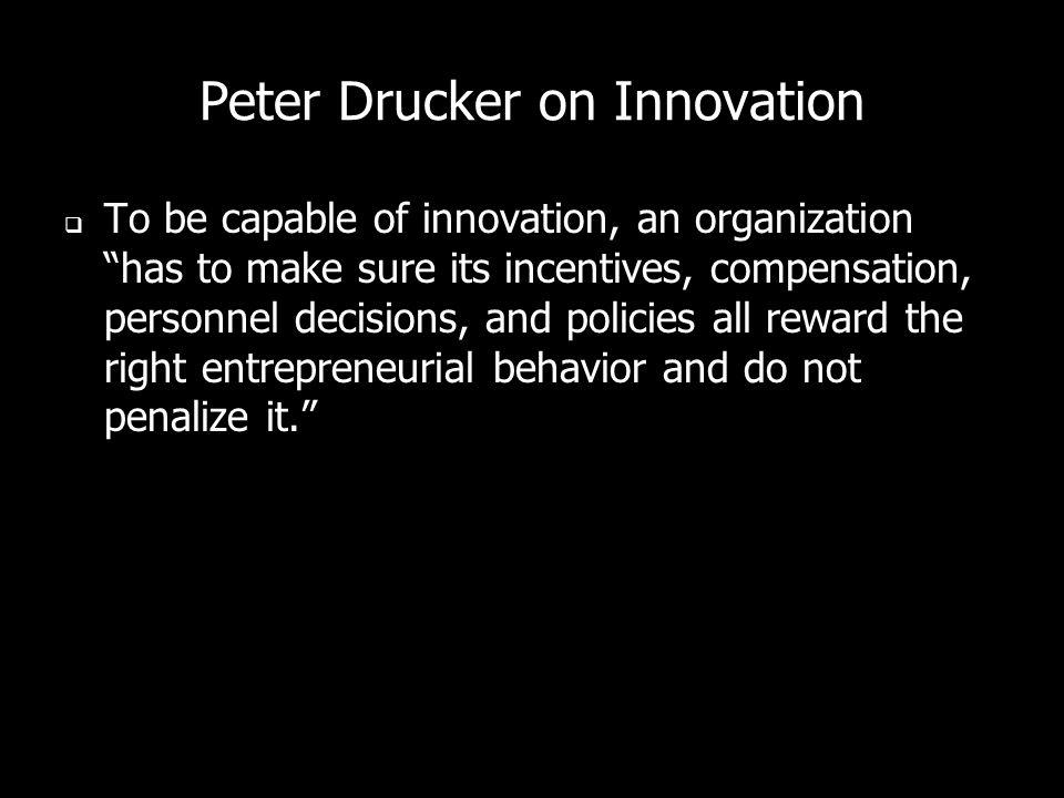 Peter Drucker on Innovation To be capable of innovation, an organization has to make sure its incentives, compensation, personnel decisions, and polic