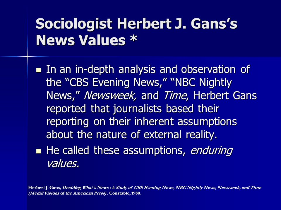 Sociologist Herbert J. Ganss News Values * In an in-depth analysis and observation of the CBS Evening News, NBC Nightly News, Newsweek, and Time, Herb