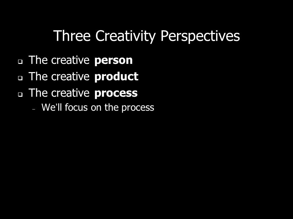 Three Creativity Perspectives The creative person The creative product The creative process – Well focus on the process