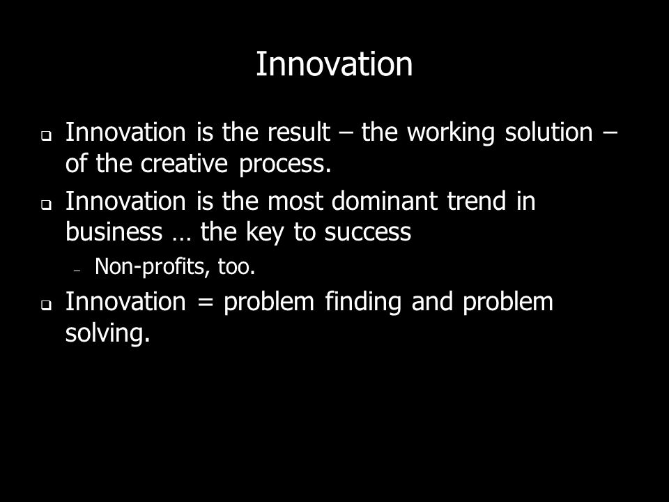 Innovation Innovation is the result – the working solution – of the creative process.