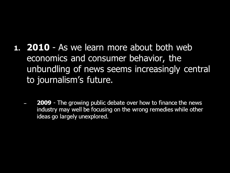 1. 2010 - As we learn more about both web economics and consumer behavior, the unbundling of news seems increasingly central to journalisms future. –