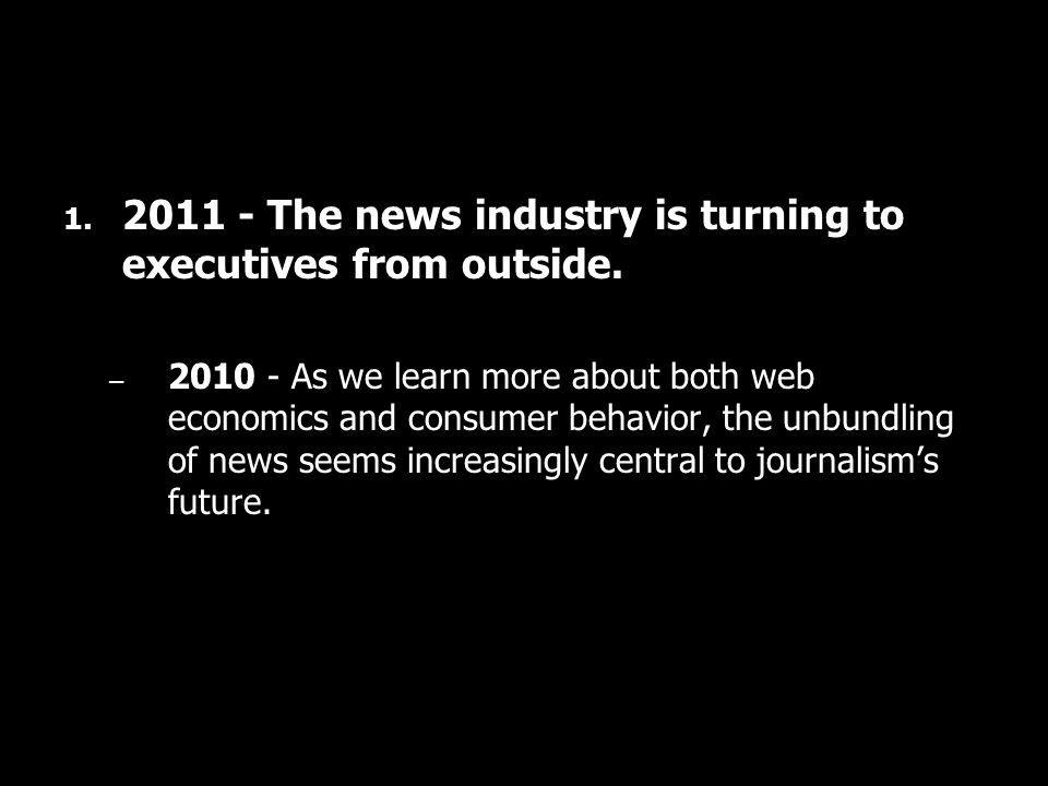 1. 2011 - The news industry is turning to executives from outside. – 2010 - As we learn more about both web economics and consumer behavior, the unbun