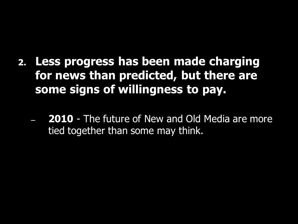 2. Less progress has been made charging for news than predicted, but there are some signs of willingness to pay. – 2010 - The future of New and Old Me