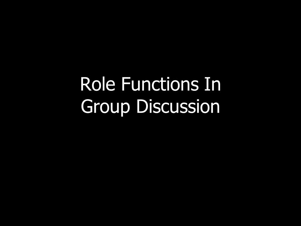 ROLE FUNCTIONS IN GROUP DISCUSSIONS Task roles Maintenance roles Controlling nonfunctional behavior Improving group performance