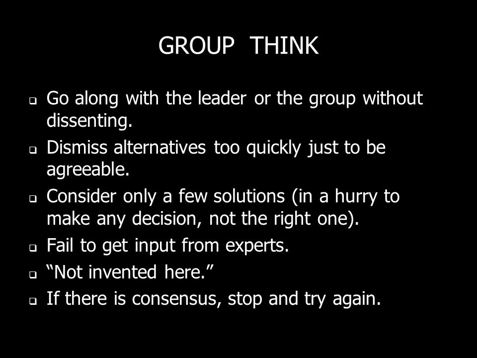 GROUP THINK Go along with the leader or the group without dissenting. Dismiss alternatives too quickly just to be agreeable. Consider only a few solut