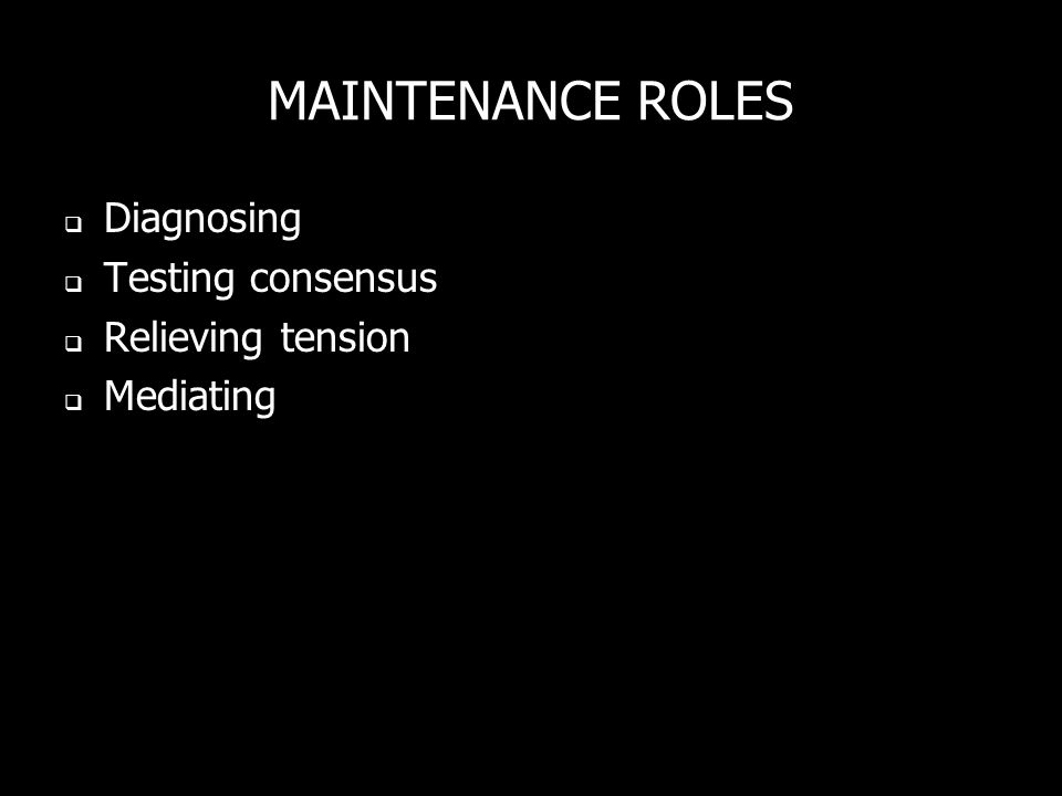 MAINTENANCE ROLES Diagnosing Testing consensus Relieving tension Mediating