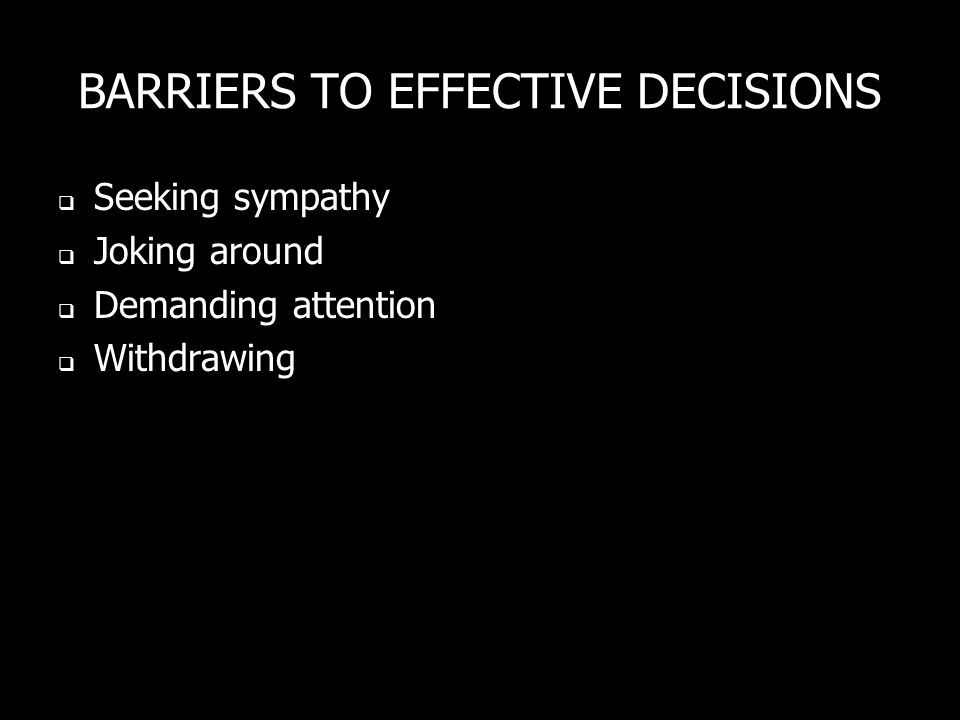 BARRIERS TO EFFECTIVE DECISIONS Seeking sympathy Joking around Demanding attention Withdrawing