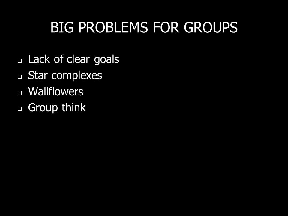 BIG PROBLEMS FOR GROUPS Lack of clear goals Star complexes Wallflowers Group think