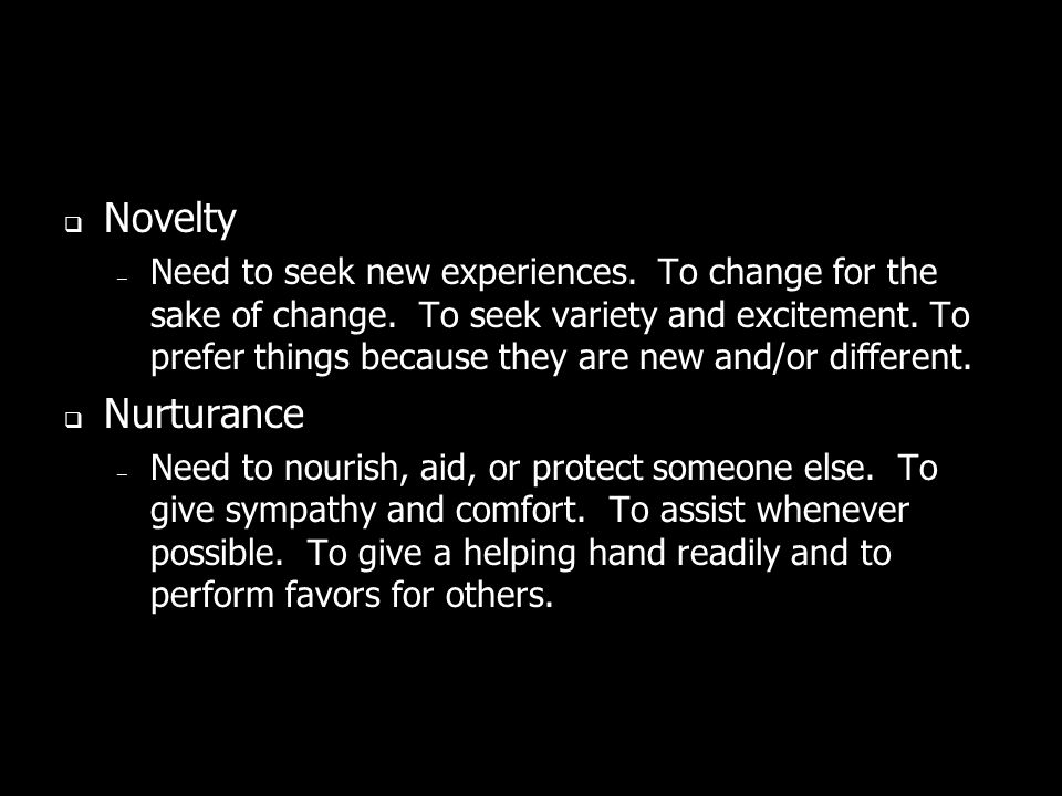 Novelty – Need to seek new experiences. To change for the sake of change. To seek variety and excitement. To prefer things because they are new and/or