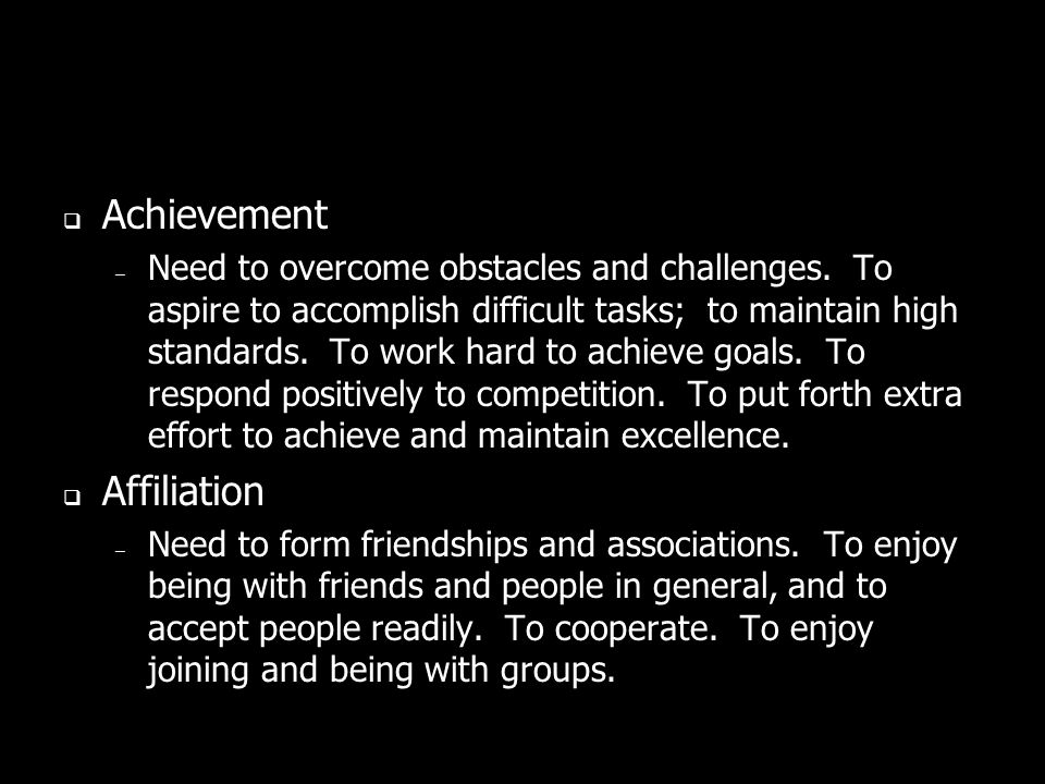 Achievement – Need to overcome obstacles and challenges. To aspire to accomplish difficult tasks; to maintain high standards. To work hard to achieve