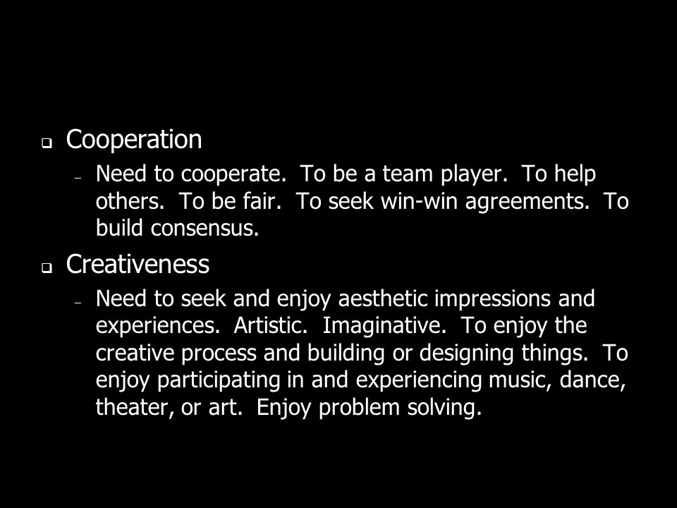 Cooperation – Need to cooperate. To be a team player. To help others. To be fair. To seek win-win agreements. To build consensus. Creativeness – Need