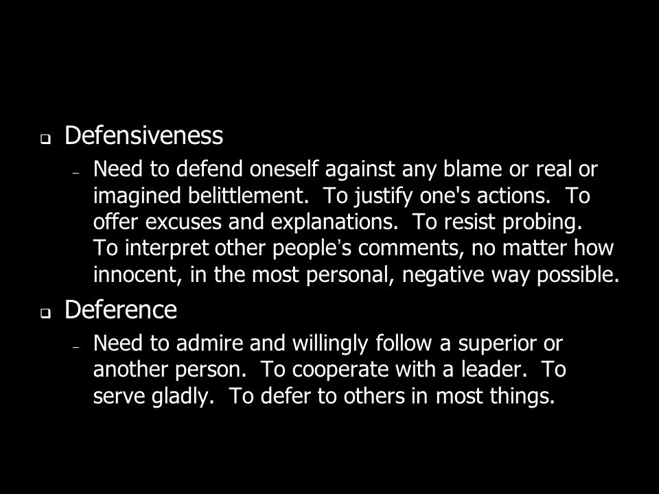 Defensiveness – Need to defend oneself against any blame or real or imagined belittlement.