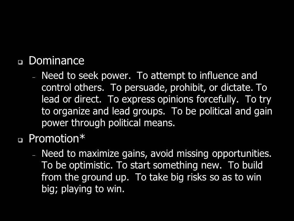Dominance – Need to seek power. To attempt to influence and control others. To persuade, prohibit, or dictate. To lead or direct. To express opinions