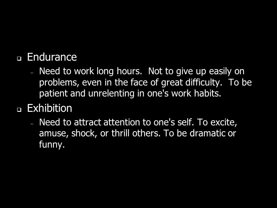 Endurance – Need to work long hours. Not to give up easily on problems, even in the face of great difficulty. To be patient and unrelenting in one's w