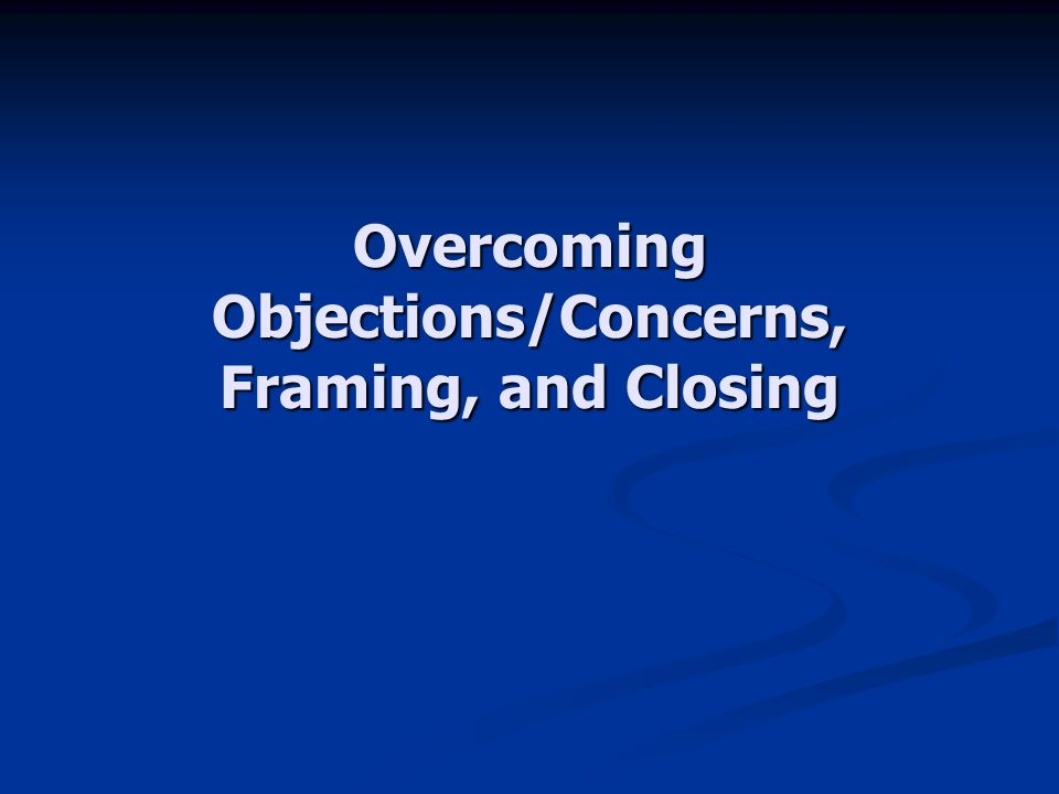 Overcoming Objections/Concerns, Framing, and Closing