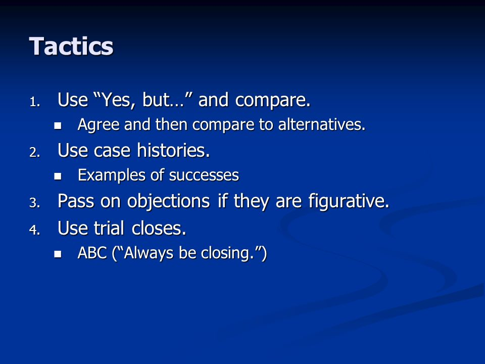 Tactics 1. Use Yes, but… and compare. Agree and then compare to alternatives.
