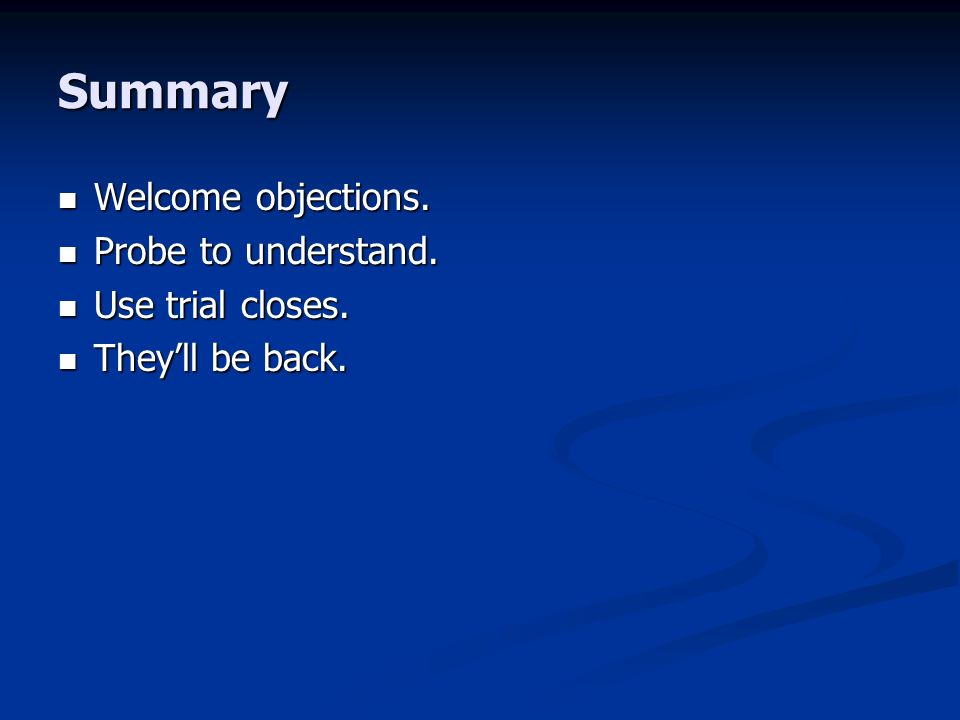Summary Welcome objections. Welcome objections. Probe to understand.