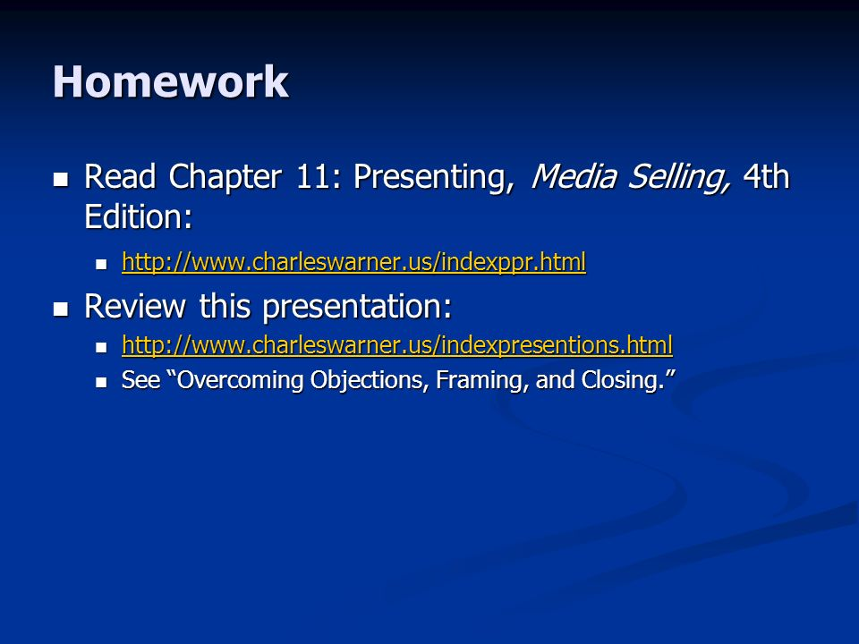 Homework Read Chapter 11: Presenting, Media Selling, 4th Edition: Read Chapter 11: Presenting, Media Selling, 4th Edition: Review this presentation: Review this presentation: See Overcoming Objections, Framing, and Closing.
