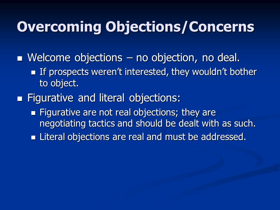 Overcoming Objections/Concerns Welcome objections – no objection, no deal.